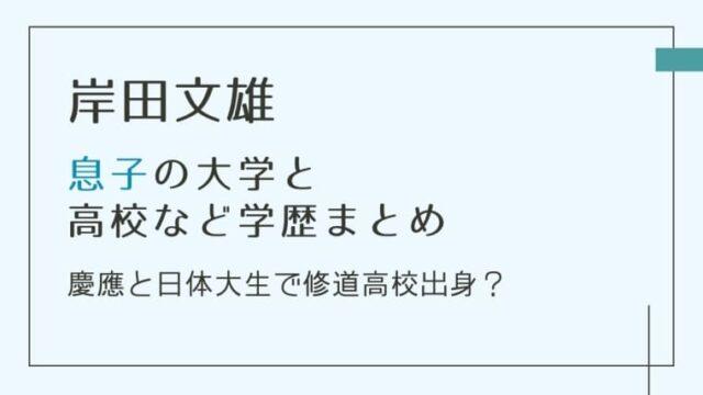 岸田文雄の息子の大学&高校学歴まとめ|慶應と日体大生で修道高校出身?