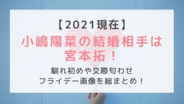小嶋陽菜の結婚相手は宮本拓!馴れ初めや交際匂わせ&フライデー画像を総まとめ!