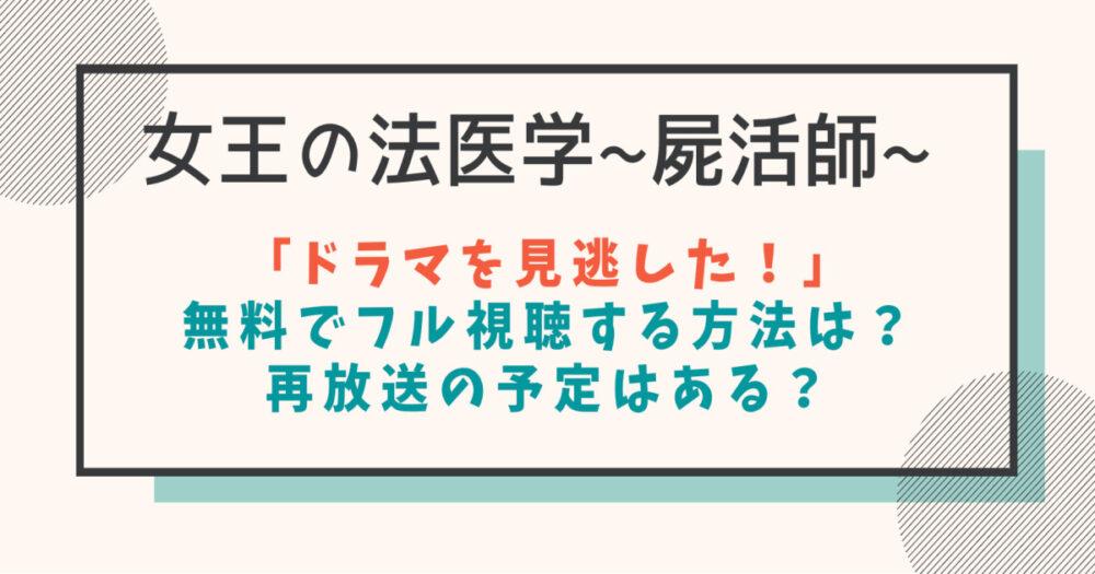 女王の法医学~屍活師~見逃し配信動画の無料フル視聴方法は?再放送予定も紹介!
