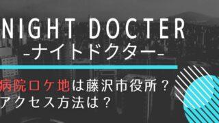 ナイトドクターロケ地の病院は神奈川県立藤沢市役所!アクセス方法も紹介!