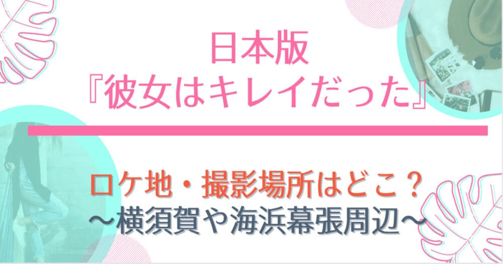 彼女はキレイだった日本版のロケ地や撮影場所まとめ!幕張と横須賀市での目撃情報も!