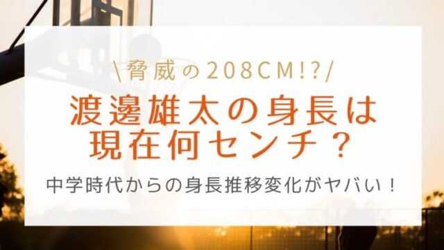 渡邊雄太の身長は208cmまで伸びた?中学時代からの身長推移変化がヤバい!