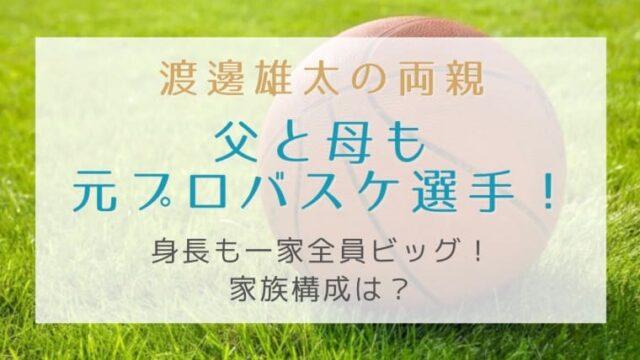 渡邊雄太の両親(父と母)は元プロバスケ選手!身長も一家全員ビッグな家族構成は?