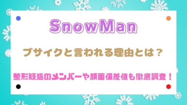 SnowManがブサイクと言われる理由は?整形疑惑メンバーや顔面偏差値を徹底調査!