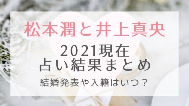 松本潤&井上真央の2021現在の占い結果まとめ!結婚発表や入籍はいつ?