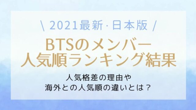 【2021最新】BTS人気順ランキング日本編!人気格差がすごいと言われる理由とは?