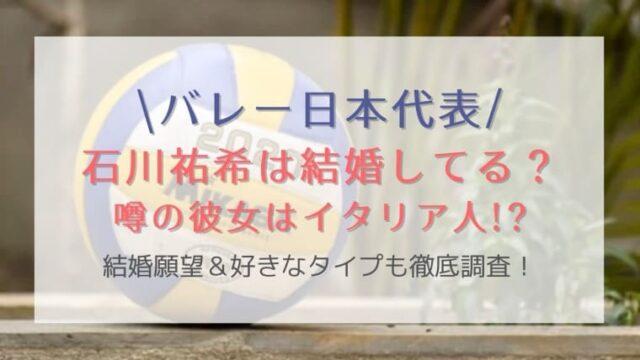 石川祐希は結婚してる?彼女はイタリア人の噂や結婚願望&好きなタイプも徹底調査!