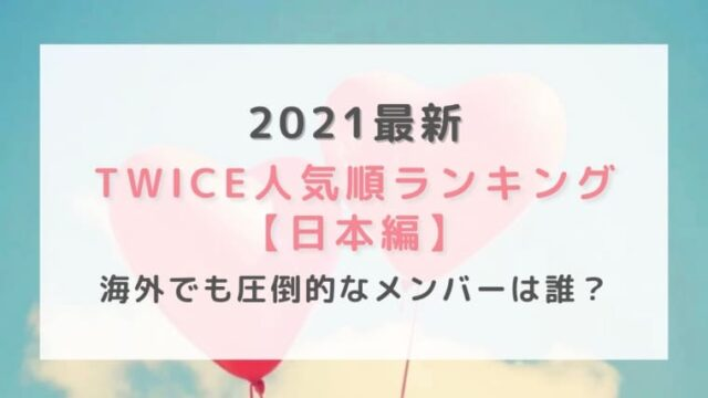 2021最新|TWICE人気順ランキング日本編!海外でも圧倒的なメンバーは誰?