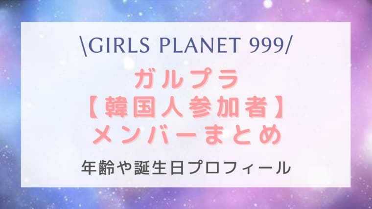 【ガルプラ】ガールズプラネット999韓国人参加者メンバーを年齢順に全員紹介!身長や経歴は?