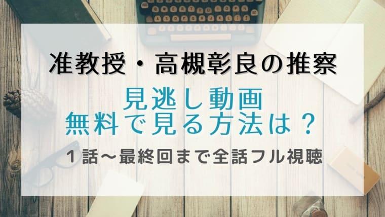 准教授・高槻彰良の推察の見逃し動画配信を1話から最終回まで無料視聴する方法は?再放送予定も紹介!