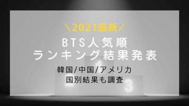 【2021最新】BTS人気順発表!韓国/中国/アメリカの国別結果も調査してみた!