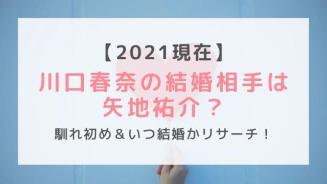 【2021現在】川口春奈の結婚相手は矢地祐介?馴れ初め&いつ結婚かリサーチ!