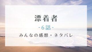 漂着者6話あらすじネタバレと感想