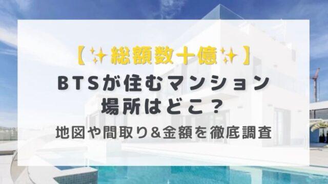 【総額数十億】BTSが住むマンションの場所は?地図や間取り&金額を徹底調査!