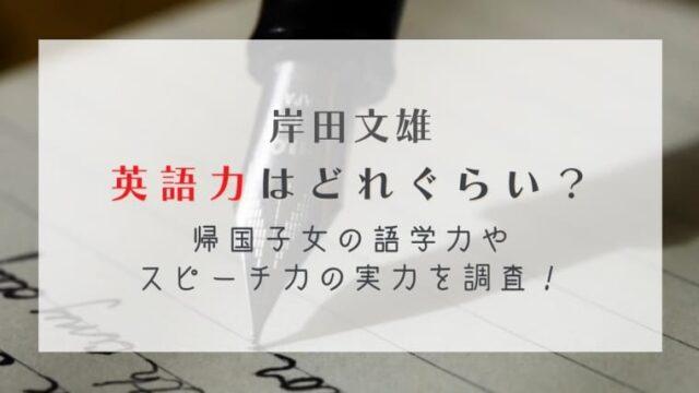 岸田文雄の英語力はどれぐらい?帰国子女の語学力やスピーチ力の実力を調査!
