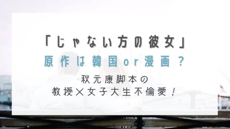 じゃない方の彼女の原作は韓国or漫画?秋元康脚本の教授×女子大生不倫愛!