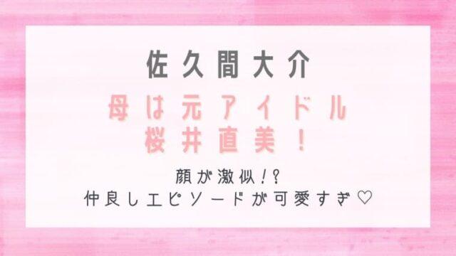 佐久間大介の母は元アイドル桜井直美!顔が激似で仲良しエピソードが可愛すぎ!