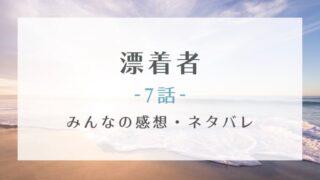 漂着者7話あらすじネタバレと感想