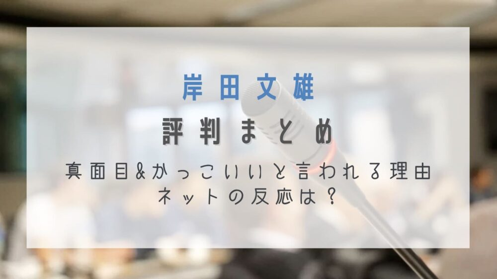 岸田文雄の評判まとめ!真面目&かっこいいと言われる理由やネットの反応は?