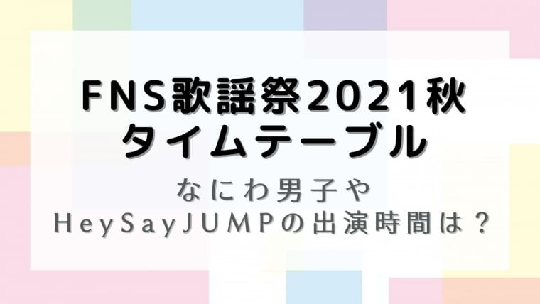 FNS歌謡祭2021秋タイムテーブル!なにわ男子やHeySayJUMPの出演時間は?