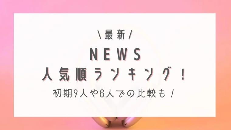 【2021最新】NEWS人気順ランキング!初期9人や6人での比較も紹介